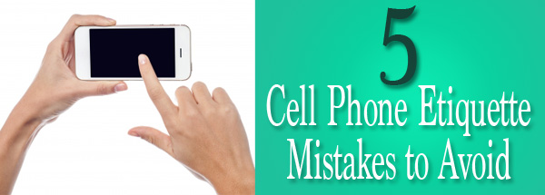 5 Cell Phone Etiquette Mistakes to Avoid