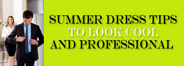 Summer Dress Tips to Look Cool and Professional