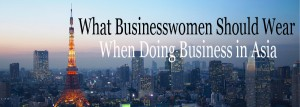 What businesswomen should wear when doing business in asia