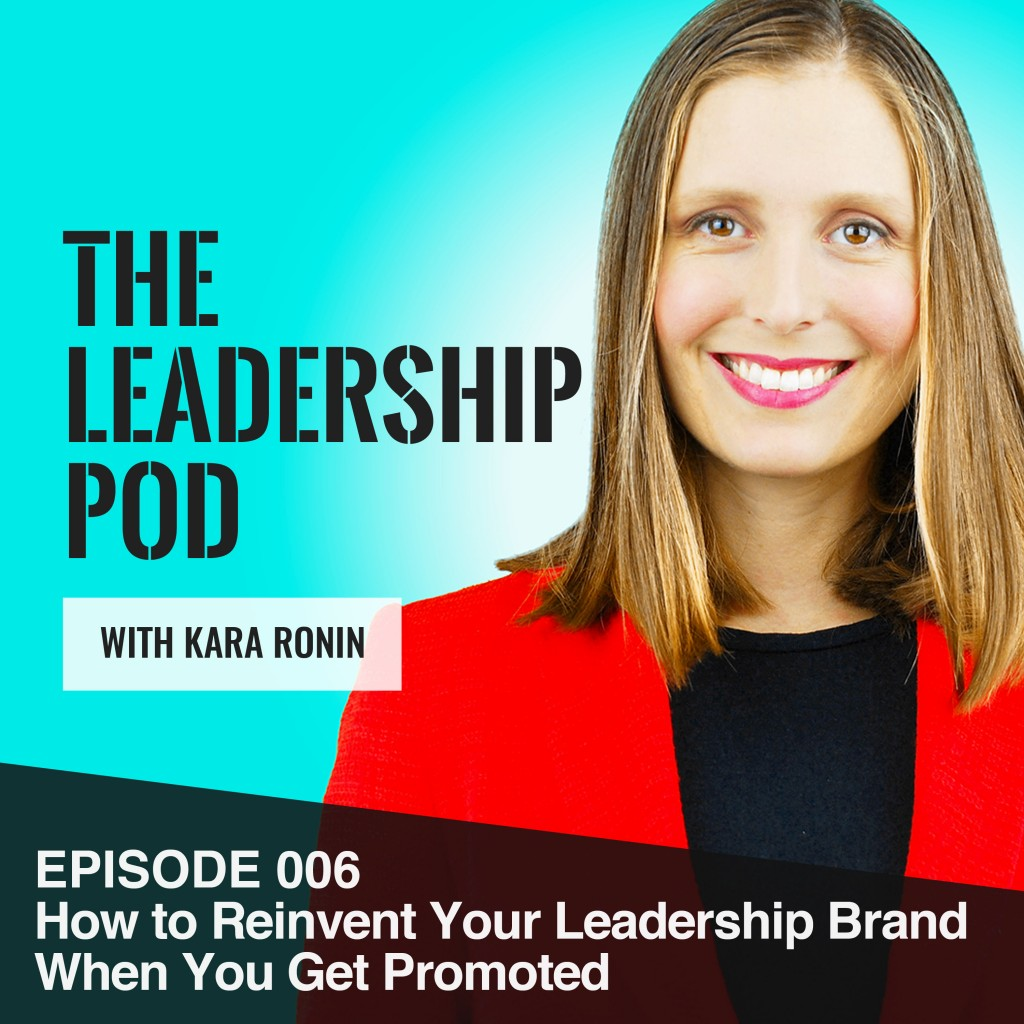 Episode 006, How to Reinvent Your Leadership Brand When You Get Promoted